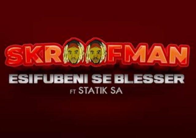 Skroofman links up with Statik SA in latest piano singleEsifubeni Se Blesser  